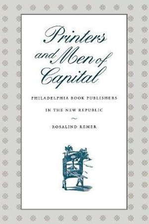 Printers and Men of Capital : Philadelphia Book Publishers in the New Republic - Rosalind Remer
