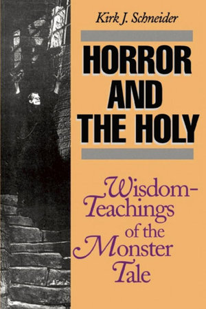 Horror and the Holy : Wisdom-Teachings of the Monster Tale - Kirk Schneider