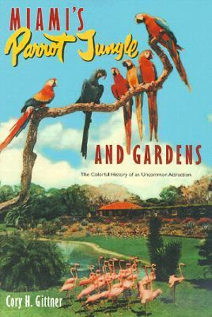 Miami's Parrot Jungle and Gardens: The Colorful History of an Uncommon Attraction Cory Gittner