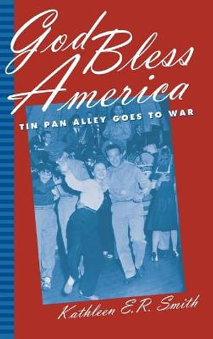 God Bless America : Tin Pan Alley Goes to War - Kathleen E.R. Smith