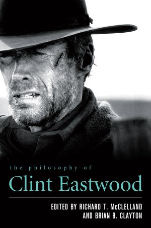 The Philosophy of Clint Eastwood - Richard T. McClelland
