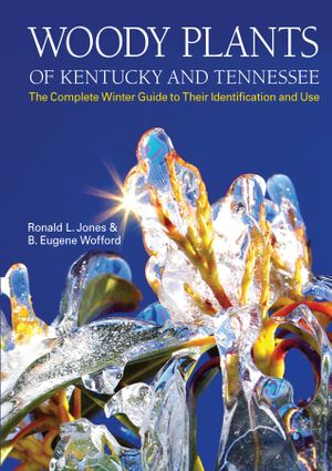 Woody Plants of Kentucky and Tennessee : The Complete Winter Guide to Their Identification and Use - Ronald L. Jones