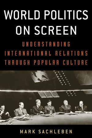 World Politics on Screen : Understanding International Relations Through Popular Culture - Mark Sachleben