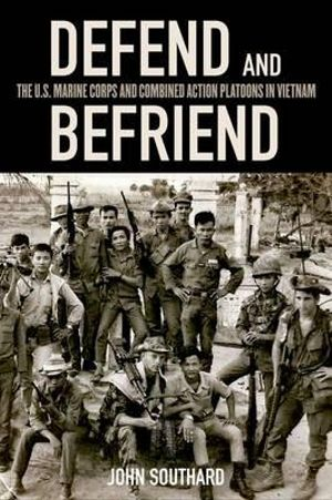 Defend and Befriend : The U.S. Marine Corps and Combined Action Platoons in Vietnam - Visiting Lecturer John Southard