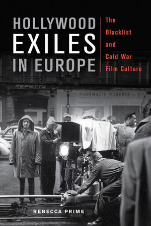 Hollywood Exiles in Europe : The Blacklist and Cold War Film Culture - Rebecca Prime