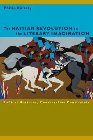 The Haitian Revolution in the Literary Imagination : Radical Horizons, Conservative Constraints - Philip Kaisary