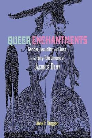 Queer Enchantments : Gender, Sexuality, and Class in the Fairy-Tale Cinema of Jacques Demy - Anne E. Duggan