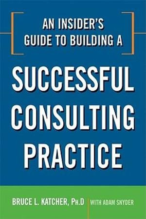 An Insider's Guide to Building a Successful Consulting Practice - Bruce L., PH.D. Katcher