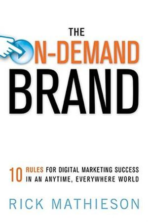 The On-Demand Brand : 10 Rules for Digital Marketing Success in an Anytime, Everywhere World - Rick MATHIESON