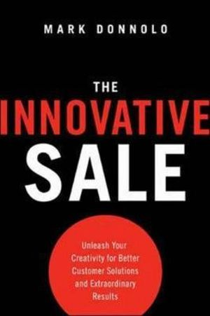 The Innovative Sale : Unleash Your Creativity for Better Customer Solutions and Extraordinary Results - Mark Donnolo