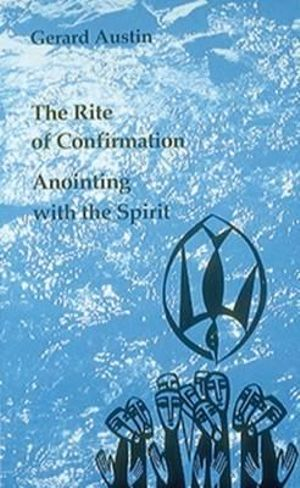 Anointing With the Spirit : The Rite of Confirmation Gerard Austin