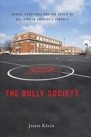 The Bully Society : School Shootings and the Crisis of Bullying in America's Schools - Jessie Klein
