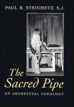 The Sacred Pipe: An Archetypal Theology Paul B. Steinmetz