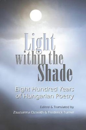 Light within the Shade : Eight Hundred Years of Hungarian Poetry - Zsuzsanna Ozsvath