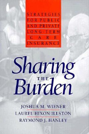 Sharing the Burden: Strategies for Public and Private Long-Term Care Insurance Joshua M. Wiener, Laurel Hixon Illston and Raymond J. Hanley