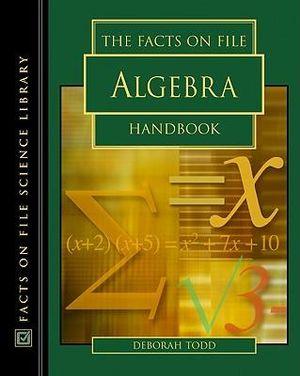 The Facts on File Algebra Handbook (Science Handbook) Deborah Todd