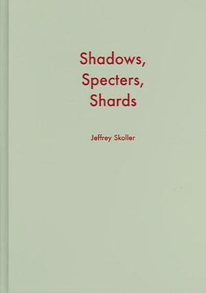 Shadows, Specters, Shards : Making History in Avant-Garde Film - Jeffrey Skoller