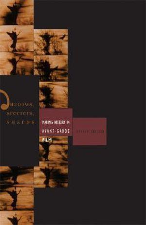 Shadows, Specters, Shards : Making History in Avant-Garde Film - Jeffrey Skoller