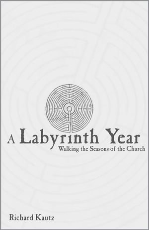 A Labyrinth Year : Walking the Seasons of the Church - Richard Kautz