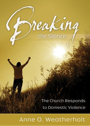 Breaking the Silence : The Church Responds to Domestic Violence - Anne O. Weatherholt