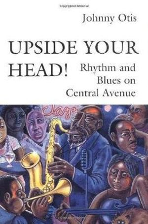 Upside Your Head! : Rhythm and Blues on Central Avenue - Johnny Otis