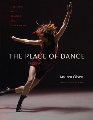The Place of Dance : A Somatic Guide to Dancing and Dance Making - Andrea Olsen