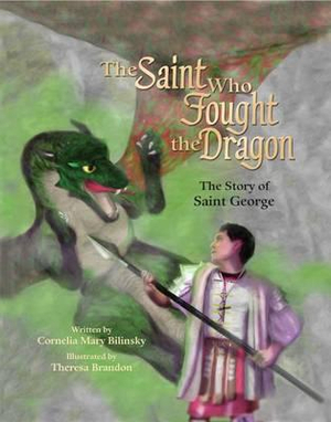 The Saint Who Fought the Dragon: The Story of Saint George Cornelia Mary Bilinsky and Theresa Brandon