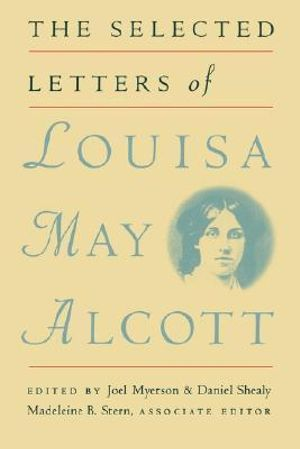 The Selected Letters of Louisa May Alcott Louisa May Alcott, Joel Myerson, Daniel Shealy and Madeleine B. Stern