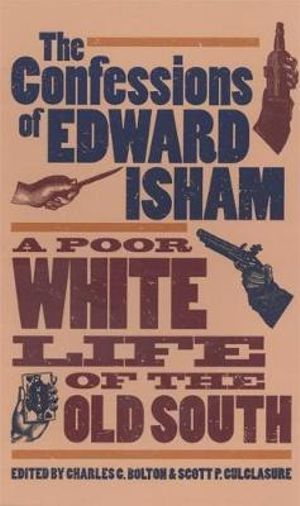 The Confessions of Edward Isham: A Poor White Life of the Old South Edward Isham, Charles C. Bolton, Scott P. Culclasure and J William Harris