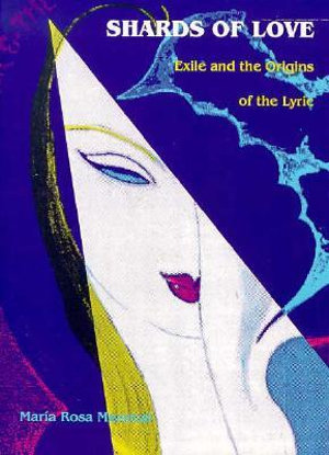 Shards of Love : Exile and the Origins of the Lyric - Maria Rosa Menocal