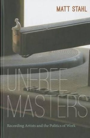 Unfree Masters : Recording Artists and the Politics of Work - Matt Stahl