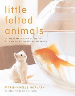 Little Felted Animals : Create 16 Irresistible Creatures with Simple Needle-felting Techniques - Marie-Noelle Horvath
