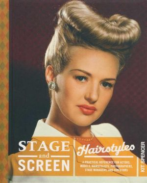 Stage & Screen Hairstyles : A Practical Reference for Actors, Models, Hairstylists, Photographer, Stage Managers & Directors - Kit Spencer