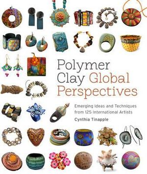 Polymer Clay Global Perspectives : Emerging Ideas and Techniques from 125 International Artists - Cynthia Tinapple