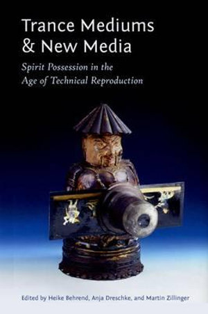 Trance Mediums and New Media : Spirit Possession in the Age of Technical Reproduction - Heike Behrend