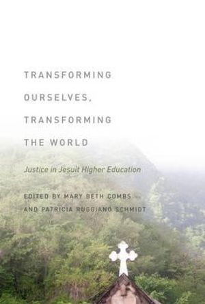 Transforming Ourselves, Transforming the World : Justice in Jesuit Higher Education - Mary Beth Combs