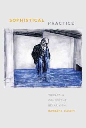 Sophistical Practice : Toward a Consistent Relativism - Barbara Cassin