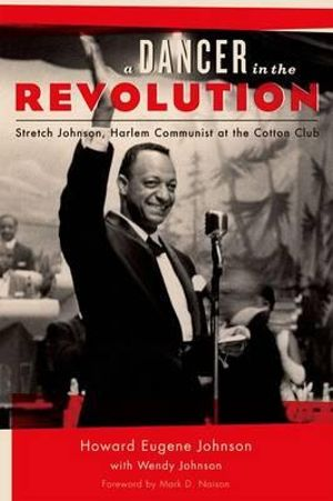 A Dancer in the Revolution : Stretch Johnson, Harlem Communist at the Cotton Club - Howard Eugene Johnson