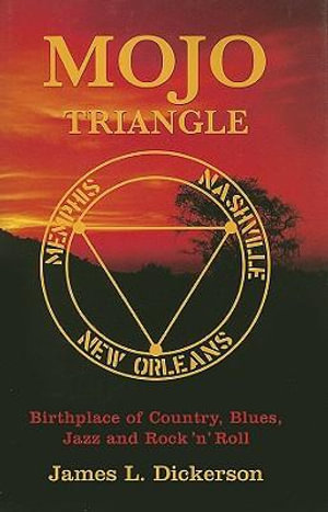 Mojo Triangle : Birthplace of Country, Blues, Jazz and Rock'n'Roll - James L Dickerson