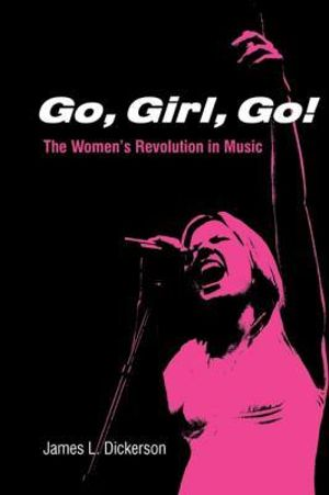 Go, Girl, Go!  : The Women's Revolution in Music - James Dickerson