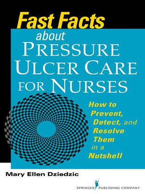 Fast Facts about Pressure Ulcer Care for Nurses : How to Prevent, Detect, and Resolve Them in a Nutshell - Mary Ellen Dziedzic