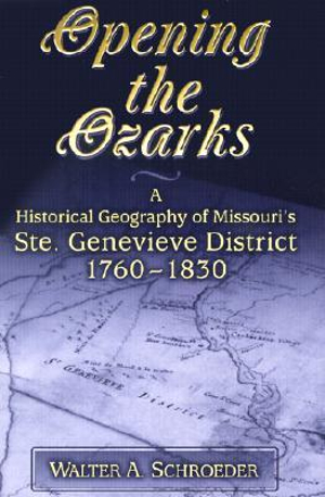 Opening the Ozarks : A Historical Geography of Missouri's Ste.Genevieve District 1760-1830 - Walter A. Schroeder