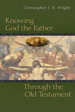 Knowing God the Father Through the Old Testament Christopher J. H. Wright