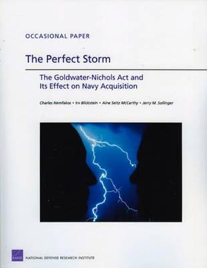 The Perfect Storm: The Goldwater-Nichols Act and Its Effect on Navy Acquisition Jerry M. Sollinger, Irv Blickstein, Charles Nemfakos and Aine Seitz McCarthy