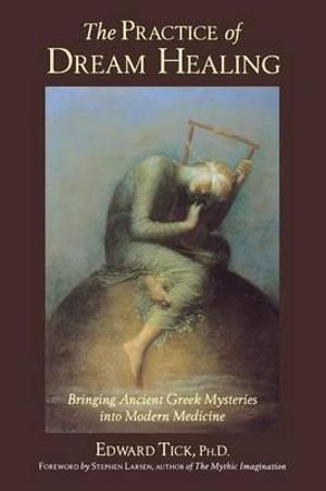 The Practice of Dream Healing : Bringing Ancient Greek Mysteries into Modern Medicine - Edward Tick