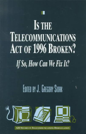 Is the Telecommunications Act of 1996 Broken? If So, How Can We Fix It? :  If So, How Can We Fix It? - J.Gregory Sidak