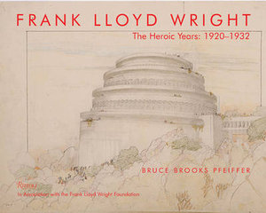 Frank Lloyd Wright : The Heroic Years : 1920-1932 - Bruce Brooks Pfeiffer