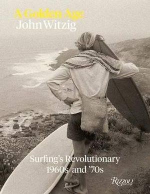A Golden Age : Surfing's Revolutionary 1960s and '70s - John Witzig