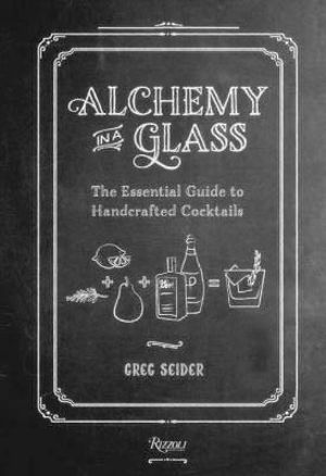 Alchemy in a Glass : Handcrafted Cocktails - Greg Seider