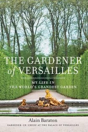 The Gardener of Versailles : My Life in the World's Grandest Garden - Alain Baraton